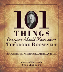 101 Things Everyone Should Know about Theodore Roosevelt (Rough Rider. President. American Icon.) by Sean Andrews, 9781440573576