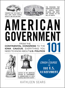 American Government 101 (From the Continental Congress to the Iowa Caucus, Everything You Need to Know About US Politics) by Kathleen Sears, 9781440598456