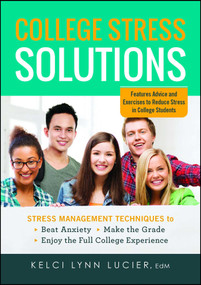 College Stress Solutions (Stress Management Techniques to *Beat Anxiety *Make the Grade *Enjoy the Full College Experience) by Kelci Lynn Lucier, 9781440570827