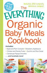 The Everything Organic Baby Meals Cookbook (Includes Apple and Plum Compote, Strawberry Applesauce, Chicken and Parsnip Puree, Zucchini and Rice Cereal, Cantaloupe Papaya Smoothie...and Hundreds More!) by Adams Media, 9781440587221