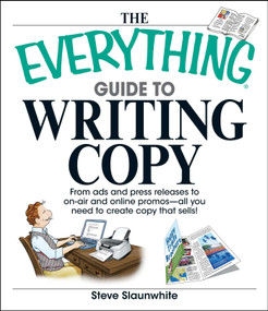 The Everything Guide To Writing Copy (From Ads and Press Release to On-Air and Online Promos--All You Need to Create Copy That Sells) by Steve Slaunwhite, 9781598692518