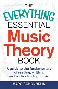 The Everything Essential Music Theory Book (A Guide to the Fundamentals of Reading, Writing, and Understanding Music) by Marc Schonbrun, 9781440583391