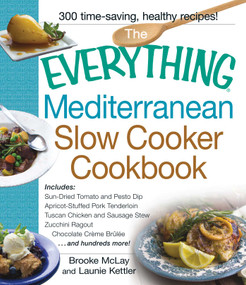 The Everything Mediterranean Slow Cooker Cookbook (Includes Sun-Dried Tomato and Pesto Dip, Apricot-Stuffed Pork Tenderloin, Tuscan Chicken and Sausage Stew, Zucchini Ragout, and Chocolate Creme Brulee) by Brooke Mclay, Launie Kettler, 9781440568527