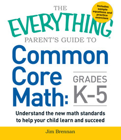 The Everything Parent's Guide to Common Core Math Grades K-5 by Jim Brennan, 9781440586804