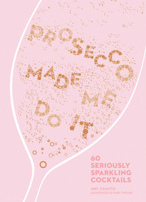 Prosecco Made Me Do It (60 Seriously Sparkling Cocktails) by Amy Zavatto, 9781449492540