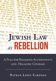 Jewish Law as Rebellion (A Plea for Religious Authenticity and Halachic Courage) by Nathan Lopes Cardozo, 9789655242768