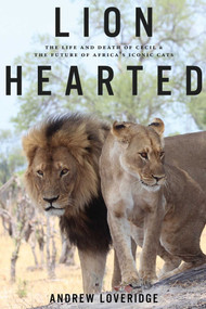 Lion Hearted (The Life and Death of Cecil & the Future of Africa's Iconic Cats) by Andrew Loveridge, 9781682451205