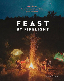 Feast by Firelight (Simple Recipes for Camping, Cabins, and the Great Outdoors [A Cookbook]) by Emma Frisch, 9780399579912