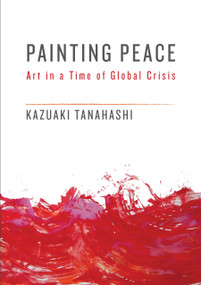 Painting Peace (Art in a Time of Global Crisis) by Kazuaki Tanahashi, 9781611805437