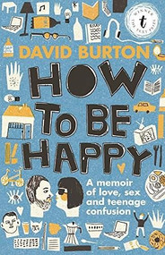 How to Be Happy (A Memoir of Love, Sex and Teenage Confusion) by David Burton, 9781925240344