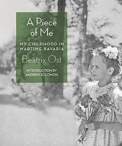 A Piece of Me (My Childhood in Wartime Bavaria) by Beatrix Ost, Andrew Solomon, 9781933527918