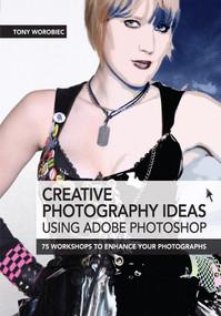 Creative Photography Ideas using Adobe Photoshop - Creative use of filters and further image manipulation by Tony Worobiec, 9781446359693