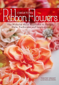 Creating Ribbon Flowers (The Nicholas Kniel Approach to Design, Style, Technique & Inspiration) by Nicholas Kniel, Timothy Wright, 9781440236587