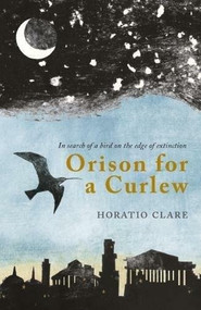 Orison for a Curlew (In search for a bird on the edge of extinction) - 9781908213570 by Horatio Clare, 9781908213570