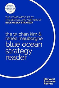 The W. Chan Kim and Renée Mauborgne Blue Ocean Strategy Reader (The iconic articles by bestselling authors W. Chan Kim and Renée Mauborgne) by W. Chan Kim, Renée A. Mauborgne, 9781633692749