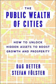 The Public Wealth of Cities (How to Unlock Hidden Assets to Boost Growth and Prosperity) by Dag Detter, Stefan Fölster, 9780815729983