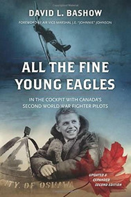 All the Fine Young Eagles (In the Cockpit with Canada's Second World War Fighter Pilots) by David L. Bashow, 9781771621359