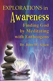 Explorations in Awareness (Finding God by Meditating with Entheogens) by M.D. Aiken, John W., Beverly A. Potter, Mike Marinacci, Carl A. P. Ruck, 9781579512323