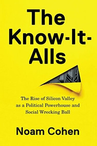 The Know-It-Alls (The Rise of Silicon Valley as a Political Powerhouse and Social Wrecking Ball) by Noam Cohen, 9781620972106