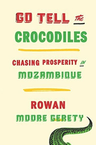 Go Tell the Crocodiles (Chasing Prosperity in Mozambique) by Rowan Moore Gerety, 9781620972762