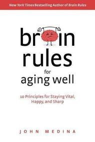 Brain Rules for Aging Well (10 Principles for Staying Vital, Happy, and Sharp) by John Medina, 9780996032674