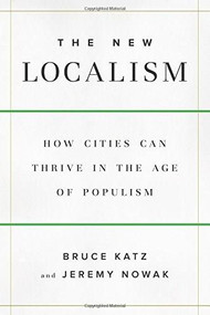 The New Localism (How Cities Can Thrive in the Age of Populism) by Bruce Katz, Jeremy Nowak, 9780815731641