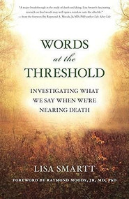 Words at the Threshold (What We Say as We're Nearing Death) by Lisa Smartt, Raymond Moody, 9781608684601