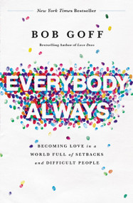 Everybody, Always (Becoming Love in a World Full of Setbacks and Difficult People) by Bob Goff, 9780718078133