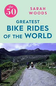 The 50 Greatest Bike Rides of the World by Sarah Woods, 9781785781810
