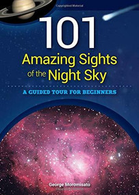 101 Amazing Sights of the Night Sky (A Guided Tour for Beginners) by George Moromisato, 9781591935575