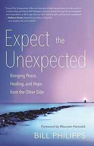 Expect the Unexpected (Bringing Peace, Healing, and Hope from the Other Side) - 9781608684953 by Bill Philipps, 9781608684953
