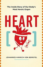 Heart (The Inside Story of our Body's Most Heroic Organ) by Johannes Hinrich von Borstel, 9781771643191