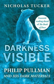 Darkness Visible (Inside the World of Philip Pullman and His Dark Materials) by Nicholas Tucker, 9781785782282