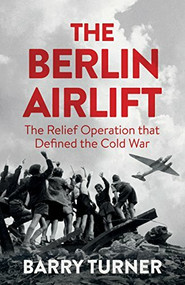 The Berlin Airlift (A New History of the Cold War's Decisive Relief Operation) by Barry Turner, 9781785782404