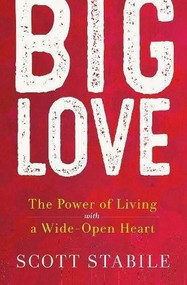 Big Love (The Power of Living with a Wide-Open Heart) by Scott Stabile, 9781608684939