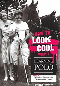 How to Look Cool Whilst Learning Polo (A Very Modern Approach to a Traditional Game) by Steve Thompson, 9781846892431