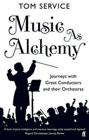 Music as Alchemy (Journeys with Great Conductors and their Orchestras) by Tom Service, 9780571240487