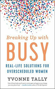 Breaking Up with Busy (Real-Life Solutions for Overscheduled Women) by Yvonne Tally, 9781608685257