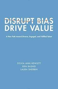 Disrupt Bias, Drive Value (A New Path Toward Diverse, Engaged, and Fulfilled Talent) by Sylvia Ann Hewlett, Ripa Rashid, Laura Sherbin, 9781947856073