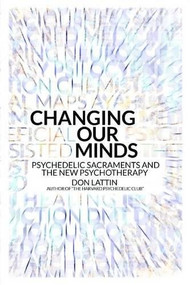 Changing Our Minds (Psychedelic Sacraments and the New Psychotherapy) by Don Lattin, 9780907791669