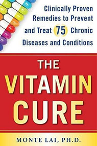 The Vitamin Cure (Clinically Proven Remedies to Prevent and Treat 75 Chronic Diseases and Conditions) by Monte Lai, 9781630060954