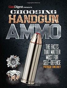 Choosing Handgun Ammo - The Facts that Matter Most for Self-Defense by Patrick Sweeney, 9781946267030