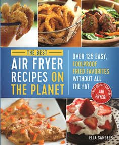 The Best Air Fryer Recipes on the Planet (Over 125 Easy, Foolproof Fried Favorites Without All the Fat!) by Ella Sanders, 9781250187291