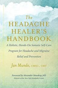The Headache Healer's Handbook (A Holistic, Hands-On Somatic Self-Care Program for Headache and Migraine Relief and Prevention) by Jan Mundo, Alexander Mauskop, 9781608685134
