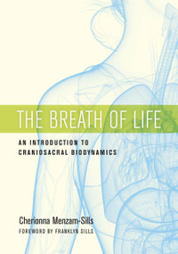 The Breath of Life (An Introduction to Craniosacral Biodynamics) by Cherionna Menzam-Sills, PhD, Franklyn Sills, 9781623172053