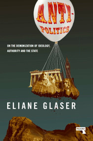 Anti-Politics (On the Demonization of Ideology, Authority and the State) by Eliane Glaser, 9781912248117