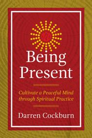 Being Present (Cultivate a Peaceful Mind through Spiritual Practice) by Darren Cockburn, 9781844097463