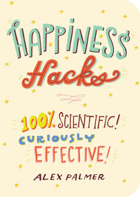 Happiness Hacks (100% Scientific! Curiously Effective!) by Alex Palmer, 9781615194421