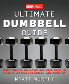 Men's Health Ultimate Dumbbell Guide (More Than 21,000 Moves Designed to Build Muscle, Increase Strength, and Burn Fat) by Myatt Murphy, Editors of Men's Health Magazi, 9781594864872
