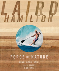 Force of Nature (Mind, Body, Soul, And, of Course, Surfing) by Laird Hamilton, 9781609611026
